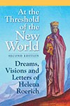 AT THE THRESHOLD OF THE NEW WORLD: DREAMS, VISIONS AND LETTERS OF HELENA ROERICH - SECOND EDITION
